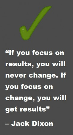 If you focus in results, you will never change